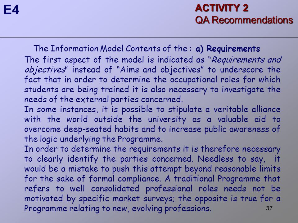 37 The Information Model Contents of the : a) Requirements The first aspect of the model is indicated as Requirements and objectives instead of Aims and objectives to underscore the fact that in order to determine the occupational roles for which students are being trained it is also necessary to investigate the needs of the external parties concerned.