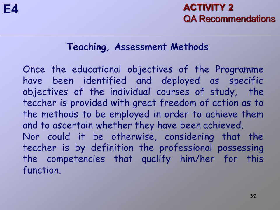 39 Teaching, Assessment Methods Once the educational objectives of the Programme have been identified and deployed as specific objectives of the individual courses of study, the teacher is provided with great freedom of action as to the methods to be employed in order to achieve them and to ascertain whether they have been achieved.