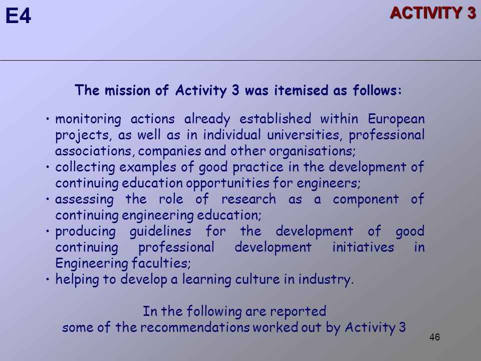 46 ACTIVITY 3 E4 The mission of Activity 3 was itemised as follows: monitoring actions already established within European projects, as well as in individual universities, professional associations, companies and other organisations; collecting examples of good practice in the development of continuing education opportunities for engineers; assessing the role of research as a component of continuing engineering education; producing guidelines for the development of good continuing professional development initiatives in Engineering faculties; helping to develop a learning culture in industry.