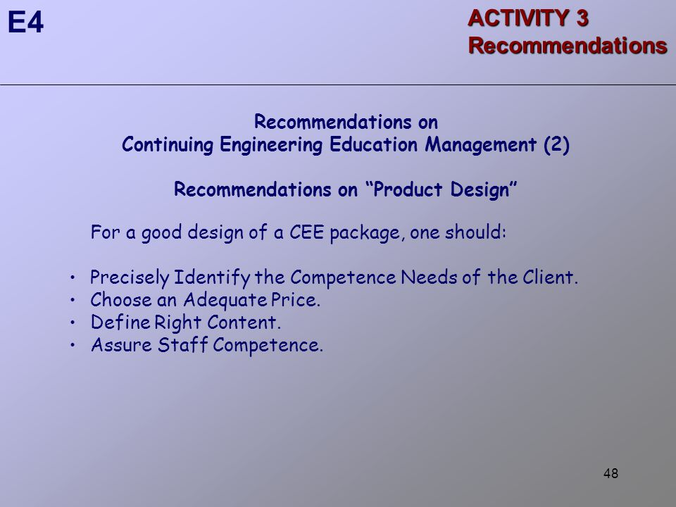 48 ACTIVITY 3 Recommendations E4 Recommendations on Continuing Engineering Education Management (2) Recommendations on Product Design For a good design of a CEE package, one should: Precisely Identify the Competence Needs of the Client.