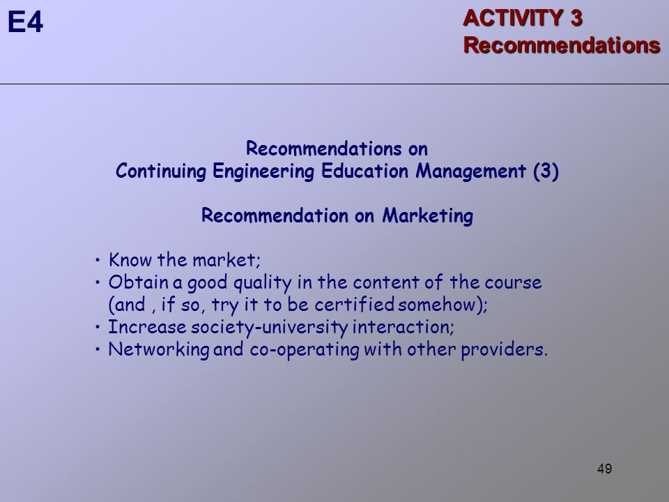 49 ACTIVITY 3 Recommendations E4 Recommendations on Continuing Engineering Education Management (3) Recommendation on Marketing Know the market; Obtain a good quality in the content of the course (and, if so, try it to be certified somehow); Increase society-university interaction; Networking and co-operating with other providers.