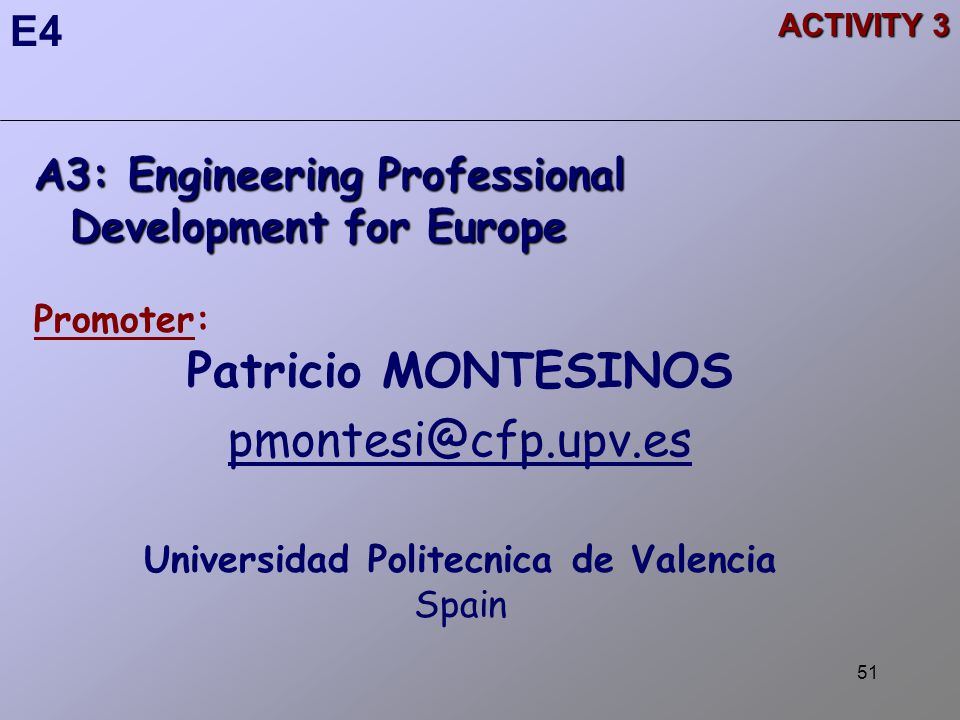 51 ACTIVITY 3 A3: Engineering Professional Development for Europe Promoter: Patricio MONTESINOS pmontesi@cfp.upv.es Universidad Politecnica de Valencia Spain E4
