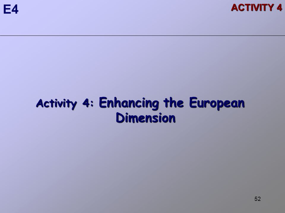 52 Activity 4: Enhancing the European Dimension E4 ACTIVITY 4