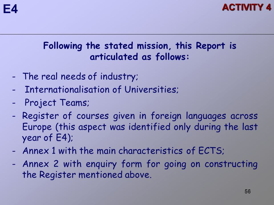 56 ACTIVITY 4 Following the stated mission, this Report is articulated as follows: -The real needs of industry; - Internationalisation of Universities; - Project Teams; -Register of courses given in foreign languages across Europe (this aspect was identified only during the last year of E4); -Annex 1 with the main characteristics of ECTS; -Annex 2 with enquiry form for going on constructing the Register mentioned above.