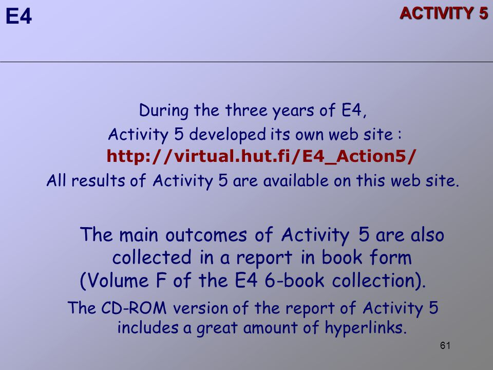 61 ACTIVITY 5 During the three years of E4, Activity 5 developed its own web site : http://virtual.hut.fi/E4_Action5/ All results of Activity 5 are available on this web site.