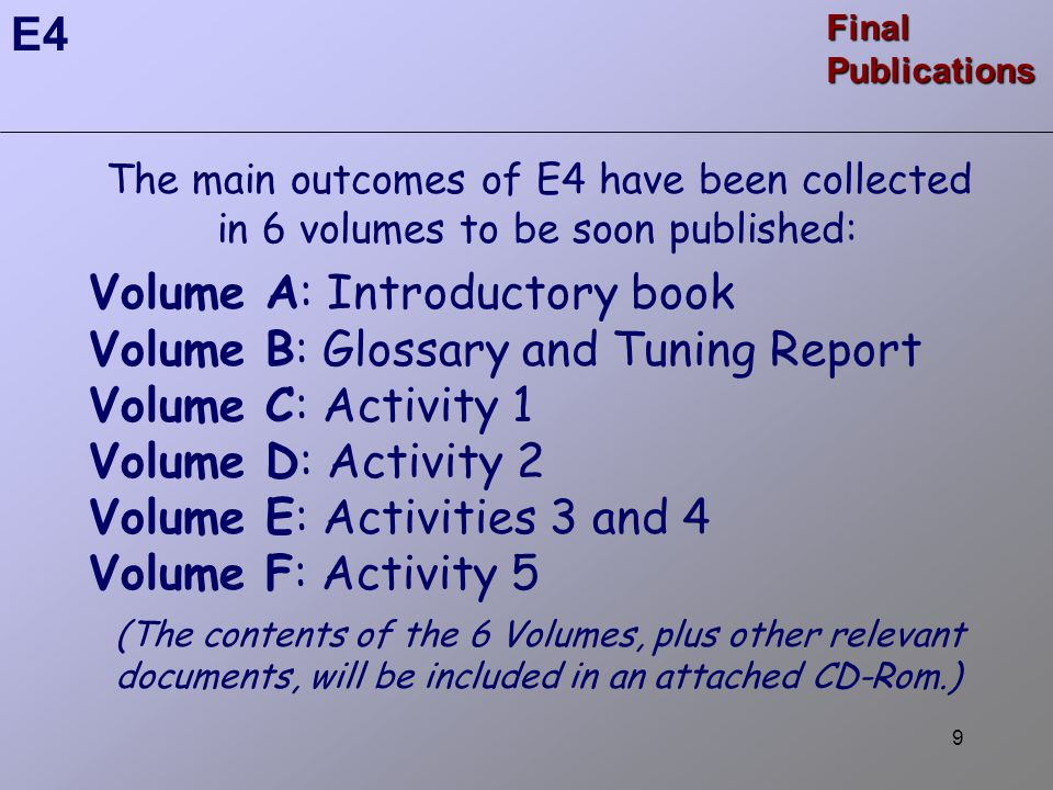 9 The main outcomes of E4 have been collected in 6 volumes to be soon published: Volume A: Introductory book Volume B: Glossary and Tuning Report Volume C: Activity 1 Volume D: Activity 2 Volume E: Activities 3 and 4 Volume F: Activity 5 (The contents of the 6 Volumes, plus other relevant documents, will be included in an attached CD-Rom.) E4 Final Publications