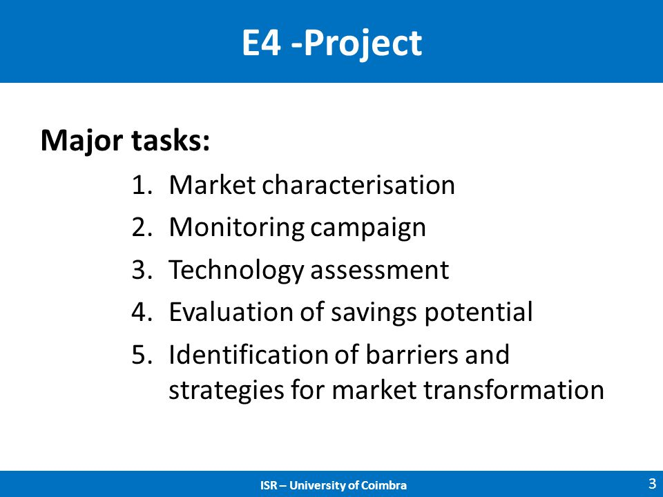 ISR – University of Coimbra E4 -Project Major tasks: 1.Market characterisation 2.Monitoring campaign 3.Technology assessment 4.Evaluation of savings potential 5.Identification of barriers and strategies for market transformation 3 ISR – University of Coimbra