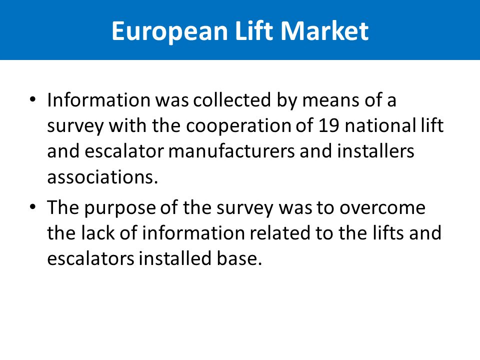 European Lift Market Information was collected by means of a survey with the cooperation of 19 national lift and escalator manufacturers and installers associations.