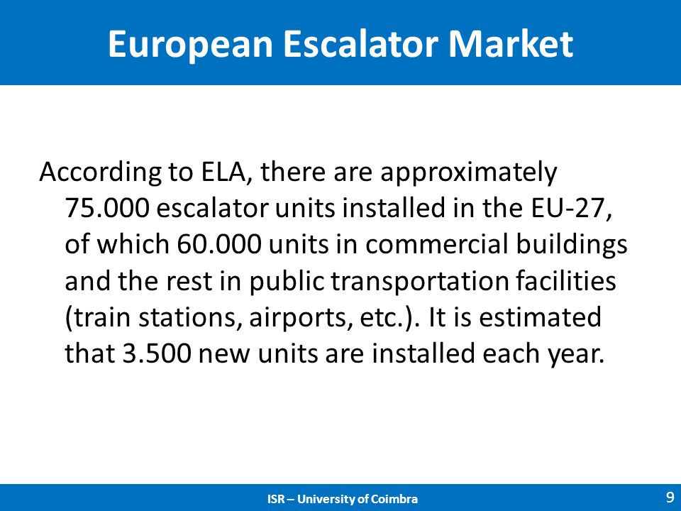 ISR – University of Coimbra European Escalator Market According to ELA, there are approximately 75.000 escalator units installed in the EU-27, of which 60.000 units in commercial buildings and the rest in public transportation facilities (train stations, airports, etc.).