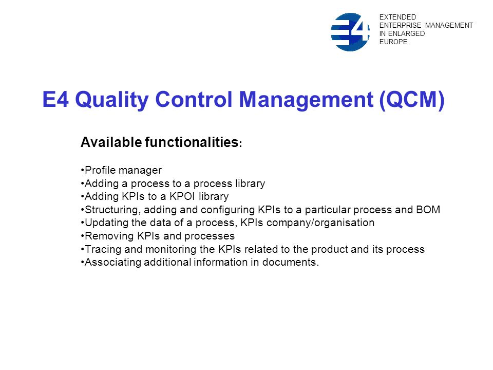 E4 Quality Control Management (QCM) Available functionalities : Profile manager Adding a process to a process library Adding KPIs to a KPOI library Structuring, adding and configuring KPIs to a particular process and BOM Updating the data of a process, KPIs company/organisation Removing KPIs and processes Tracing and monitoring the KPIs related to the product and its process Associating additional information in documents.