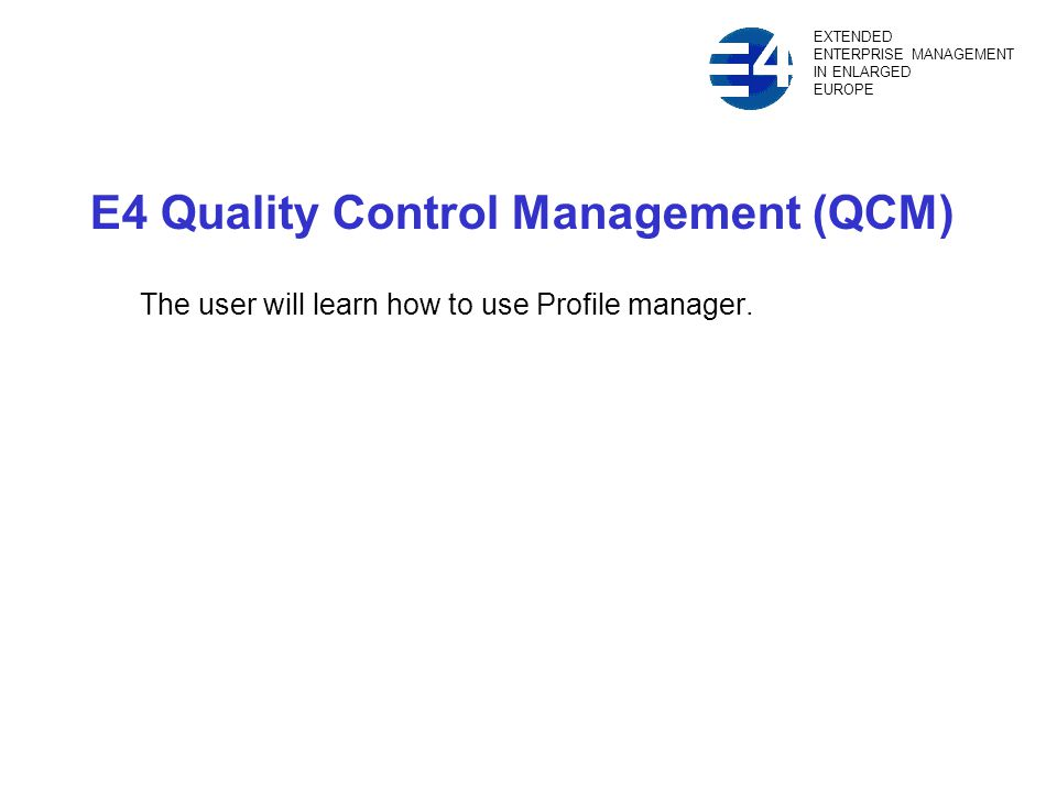 E4 Quality Control Management (QCM) The user will learn how to use Profile manager.