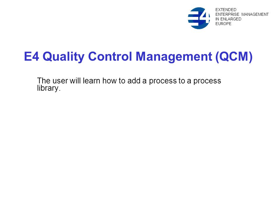 E4 Quality Control Management (QCM) The user will learn how to add a process to a process library.