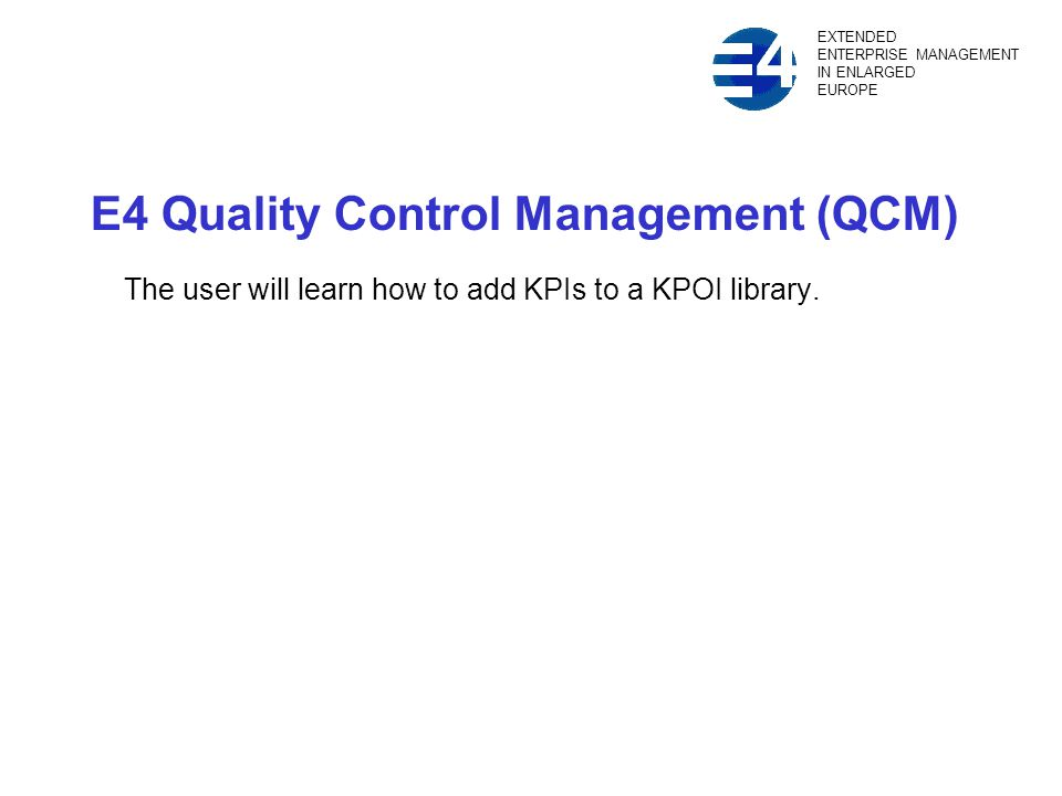 E4 Quality Control Management (QCM) The user will learn how to add KPIs to a KPOI library.