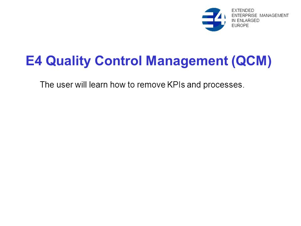 E4 Quality Control Management (QCM) The user will learn how to remove KPIs and processes.