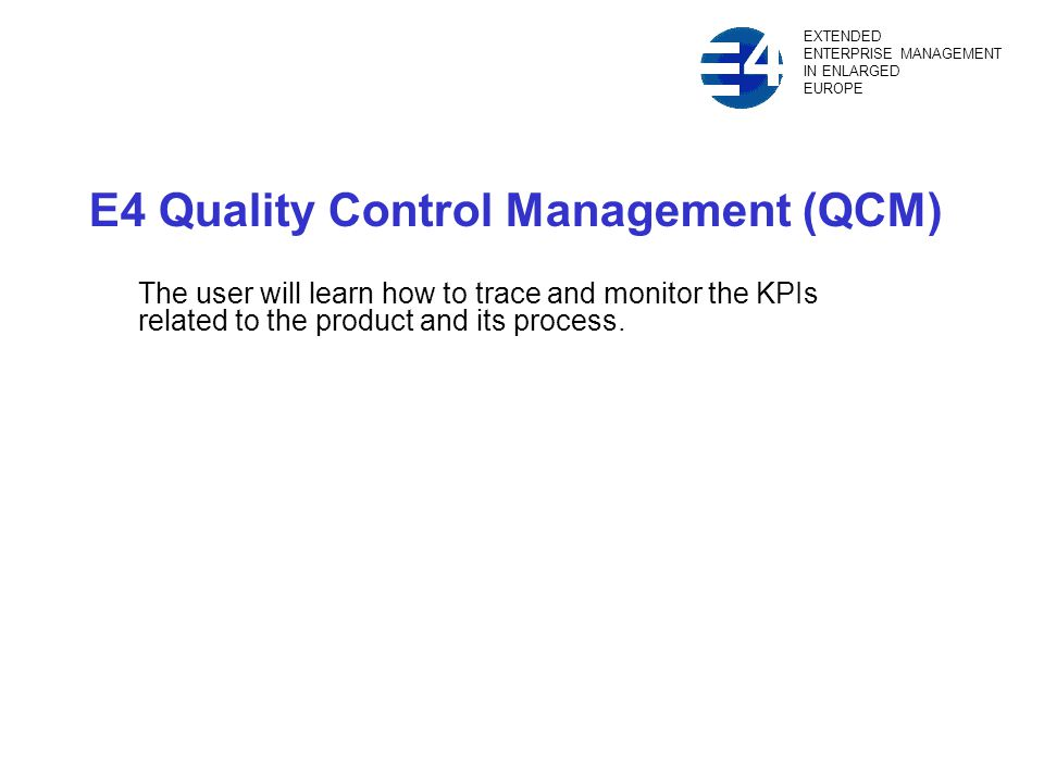 E4 Quality Control Management (QCM) The user will learn how to trace and monitor the KPIs related to the product and its process.