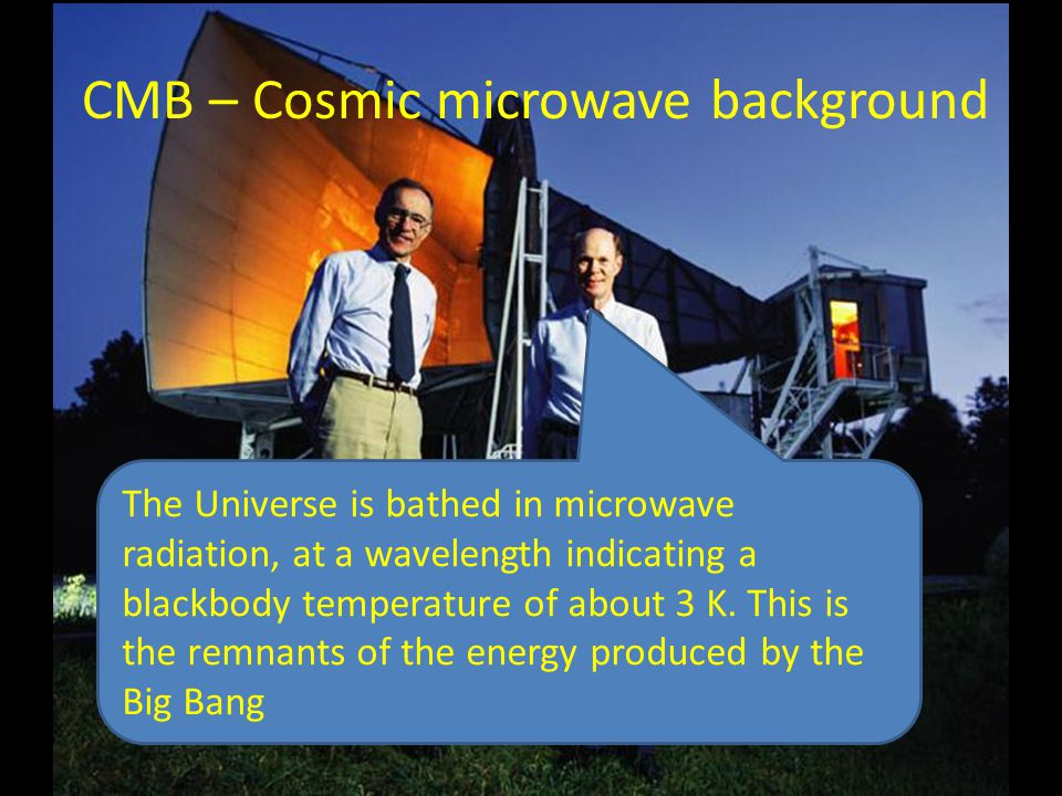 CMB – Cosmic microwave background The Universe is bathed in microwave radiation, at a wavelength indicating a blackbody temperature of about 3 K. This