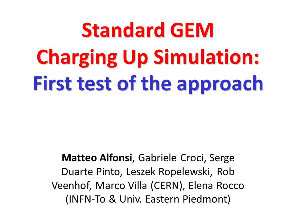 Standard GEM Charging Up Simulation: First test of the approach Matteo Alfonsi, Gabriele Croci, Serge Duarte Pinto, Leszek Ropelewski, Rob Veenhof, Marco Villa (CERN), Elena Rocco (INFN-To & Univ.