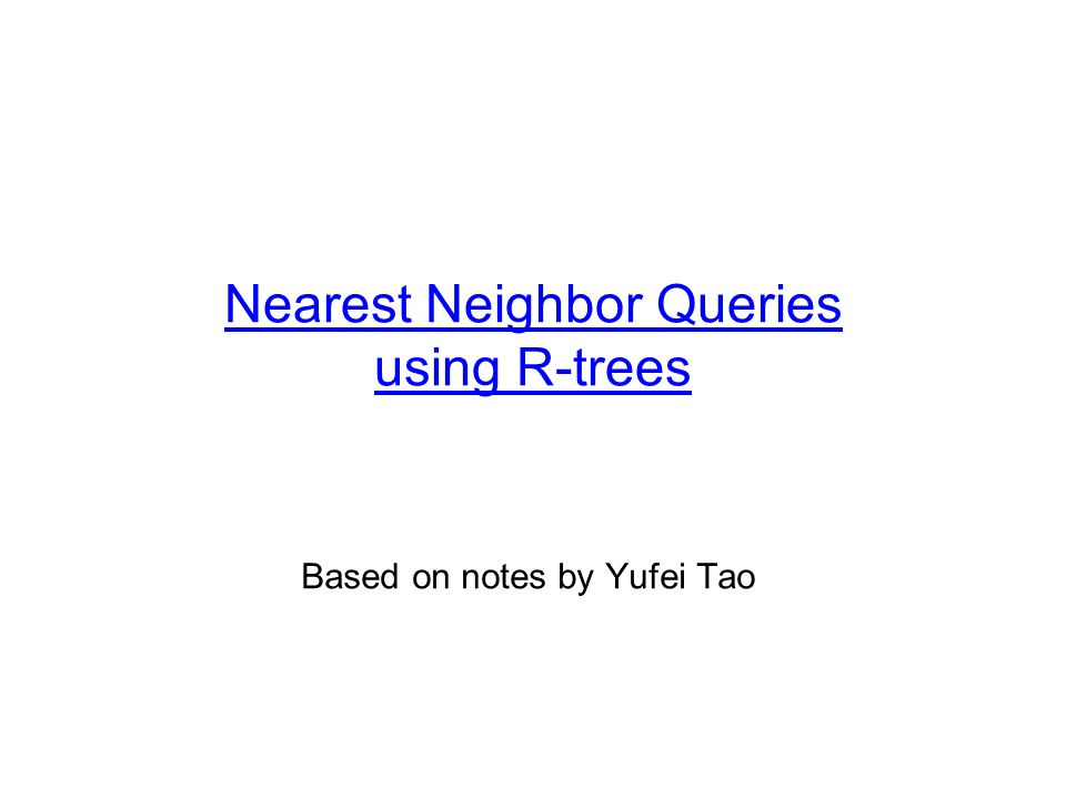 Nearest Neighbor Queries using R-trees Based on notes by Yufei Tao