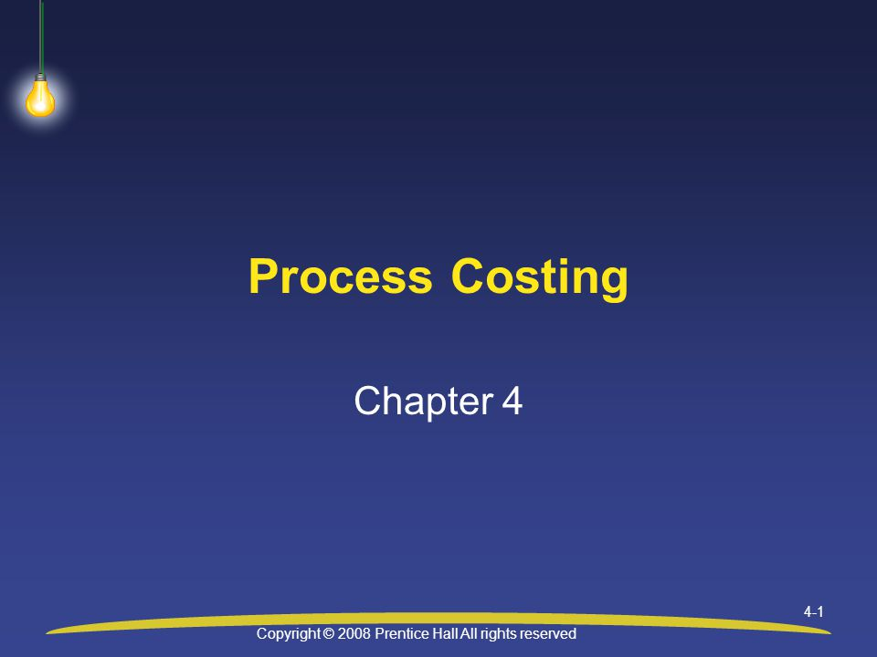 Copyright © 2008 Prentice Hall All rights reserved 4-1 Process Costing Chapter 4