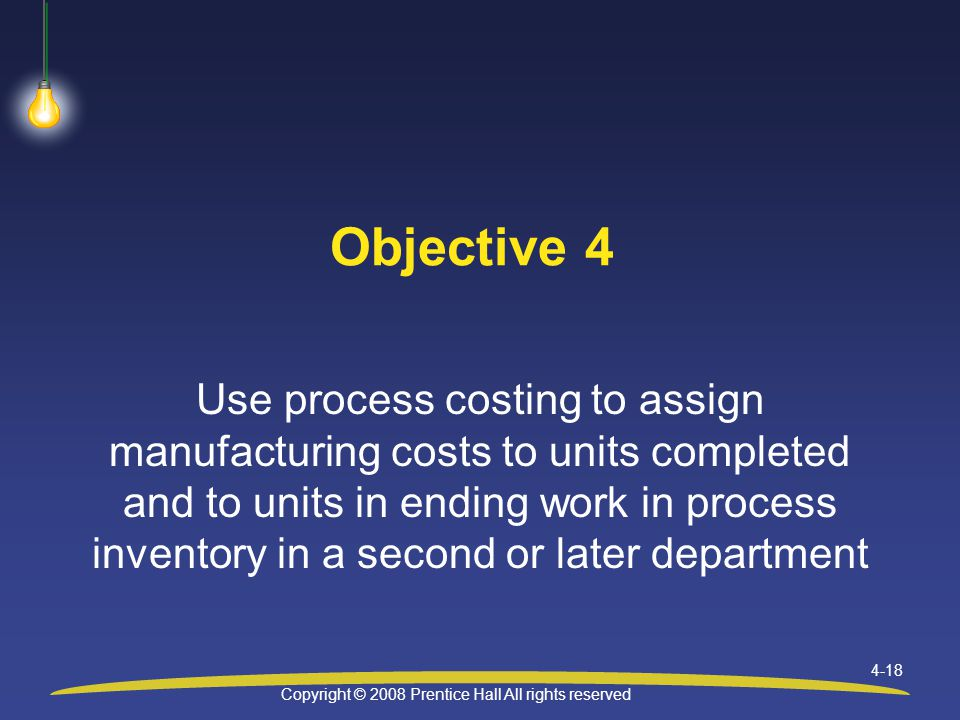 Copyright © 2008 Prentice Hall All rights reserved 4-18 Objective 4 Use process costing to assign manufacturing costs to units completed and to units in ending work in process inventory in a second or later department