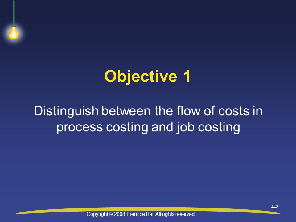 Copyright © 2008 Prentice Hall All rights reserved 4-2 Objective 1 Distinguish between the flow of costs in process costing and job costing