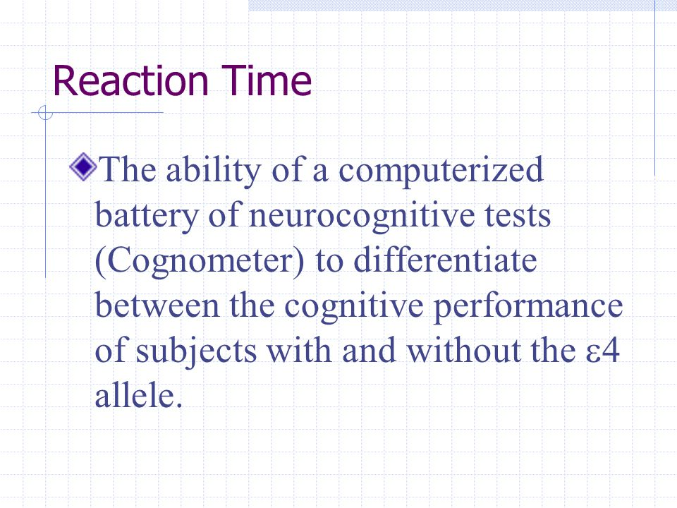 Reaction Time The ability of a computerized battery of neurocognitive tests (Cognometer) to differentiate between the cognitive performance of subjects with and without the  4 allele.