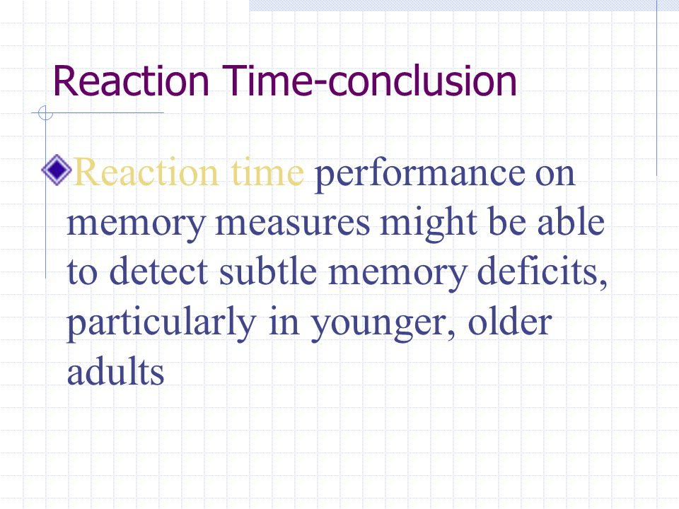 Reaction Time-conclusion Reaction time performance on memory measures might be able to detect subtle memory deficits, particularly in younger, older a