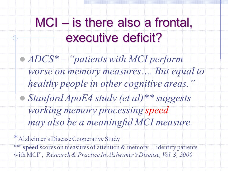 "MCI – is there also a frontal, executive deficit? ADCS* – ""patients with MCI perform worse on memory measures…. But equal to healthy people in other c"