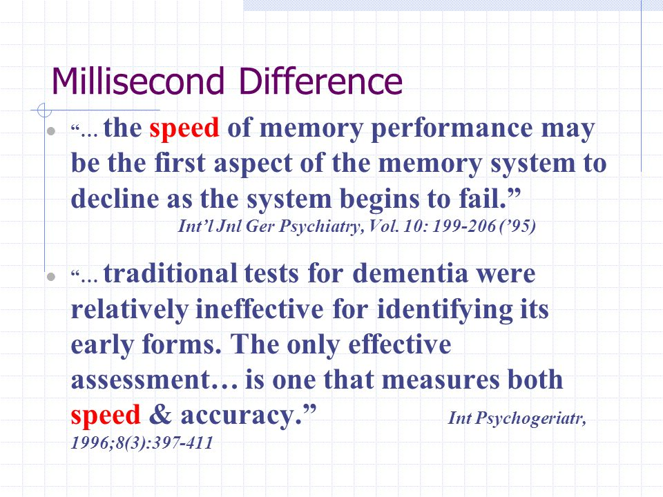 Millisecond Difference … the speed of memory performance may be the first aspect of the memory system to decline as the system begins to fail. Int'l Jnl Ger Psychiatry, Vol.