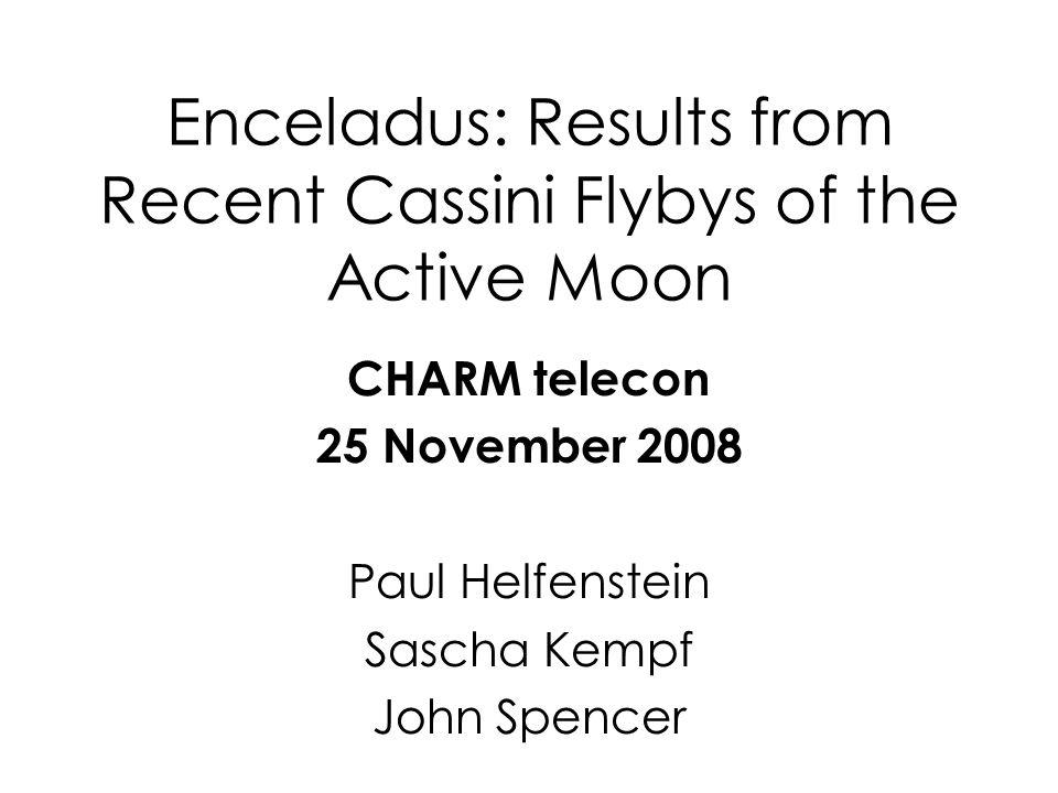 Enceladus: Results from Recent Cassini Flybys of the Active Moon CHARM telecon 25 November 2008 Paul Helfenstein Sascha Kempf John Spencer