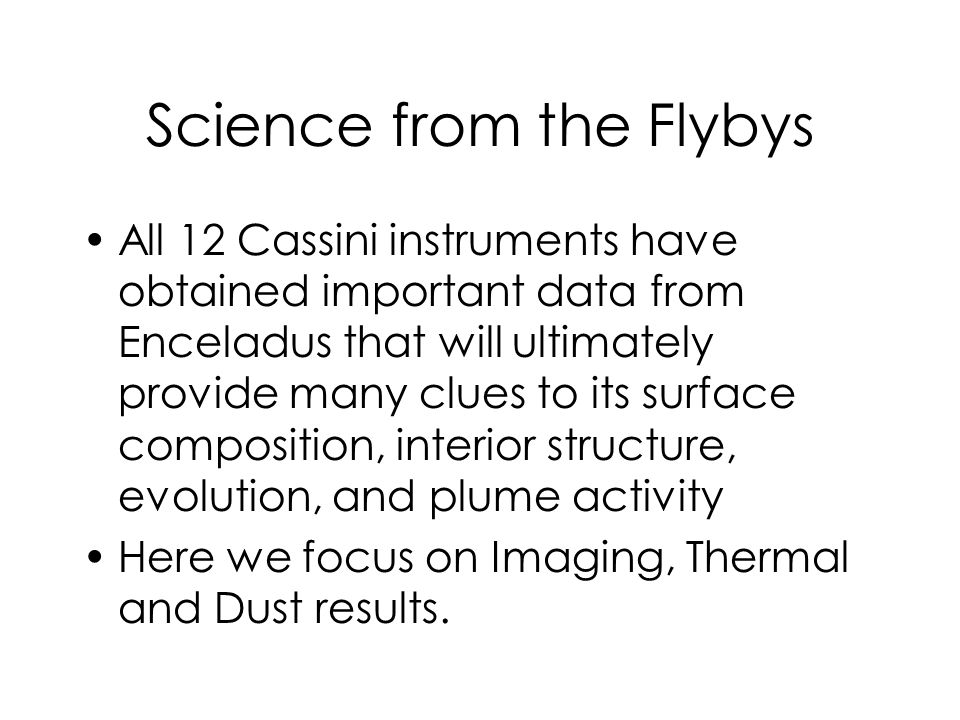 Science from the Flybys All 12 Cassini instruments have obtained important data from Enceladus that will ultimately provide many clues to its surface