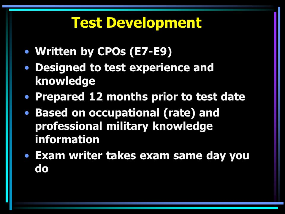 Test Development Written by CPOs (E7-E9) Designed to test experience and knowledge Prepared 12 months prior to test date Based on occupational (rate)