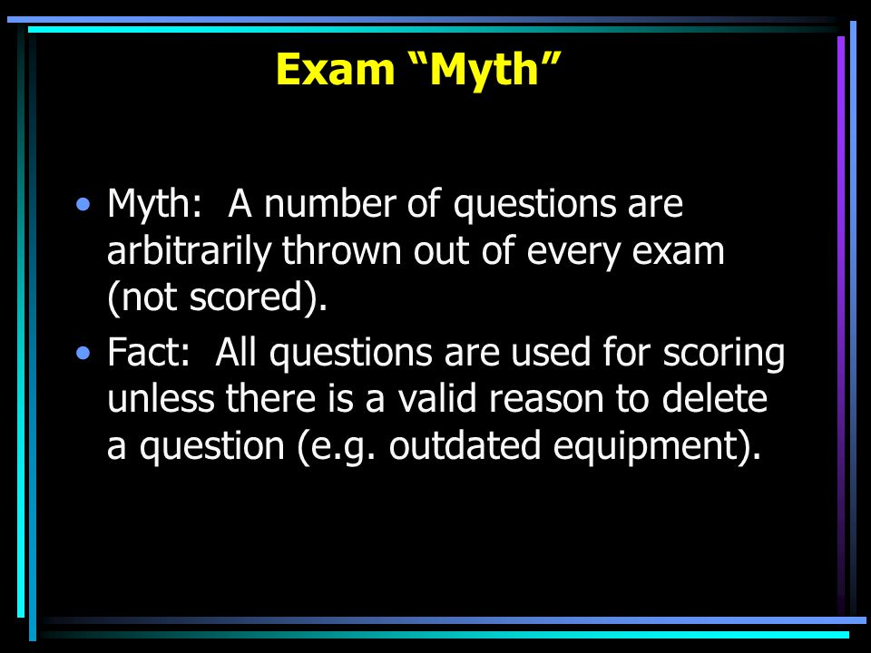 """Exam """"Myth"""" Myth: A number of questions are arbitrarily thrown out of every exam (not scored). Fact: All questions are used for scoring unless there i"""