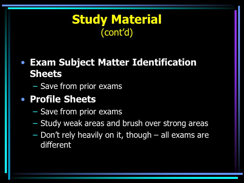 Study Material (cont'd) Exam Subject Matter Identification Sheets –Save from prior exams Profile Sheets –Save from prior exams –Study weak areas and b
