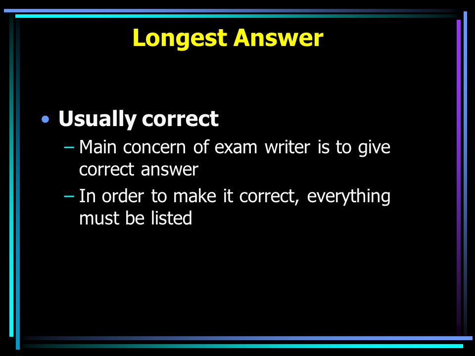 Longest Answer Usually correct –Main concern of exam writer is to give correct answer –In order to make it correct, everything must be listed