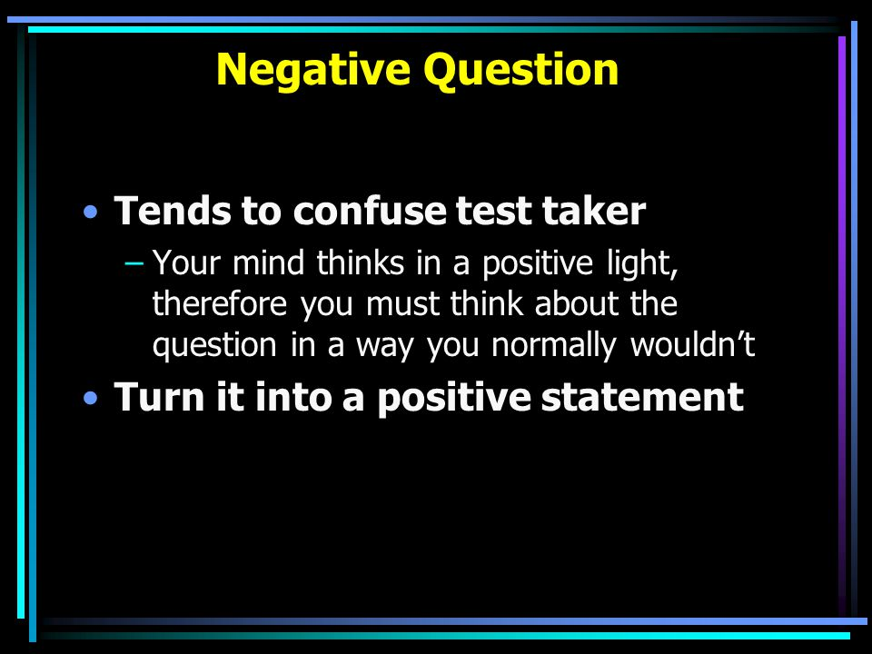 Negative Question Tends to confuse test taker –Your mind thinks in a positive light, therefore you must think about the question in a way you normally