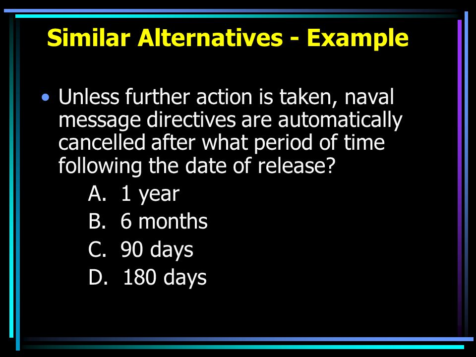 Similar Alternatives - Example Unless further action is taken, naval message directives are automatically cancelled after what period of time followin