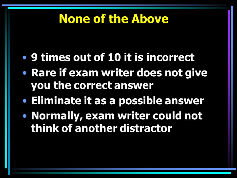 None of the Above 9 times out of 10 it is incorrect Rare if exam writer does not give you the correct answer Eliminate it as a possible answer Normall