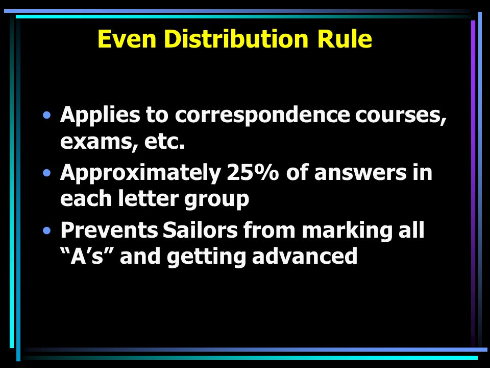 Even Distribution Rule Applies to correspondence courses, exams, etc. Approximately 25% of answers in each letter group Prevents Sailors from marking