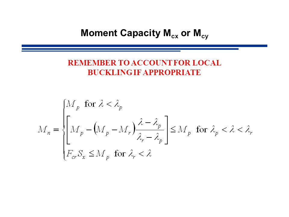 Moment Capacity M cx or M cy REMEMBER TO ACCOUNT FOR LOCAL BUCKLING IF APPROPRIATE