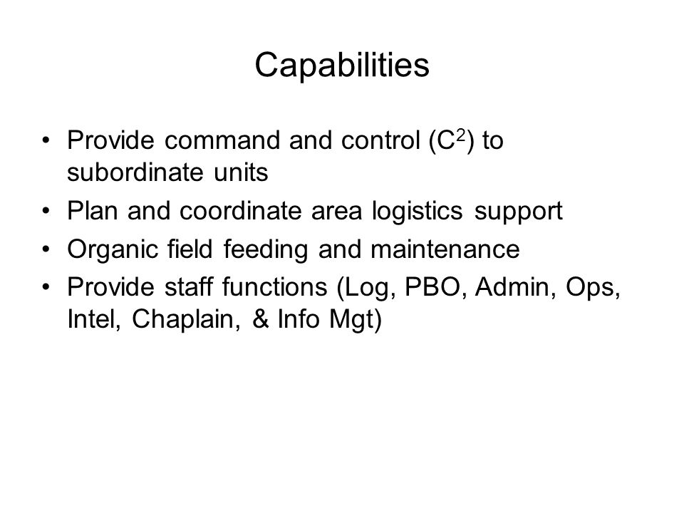 Capabilities Provide command and control (C 2 ) to subordinate units Plan and coordinate area logistics support Organic field feeding and maintenance