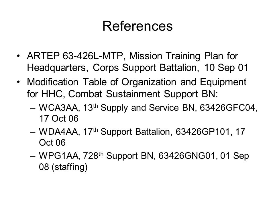 References ARTEP 63-426L-MTP, Mission Training Plan for Headquarters, Corps Support Battalion, 10 Sep 01 Modification Table of Organization and Equipm