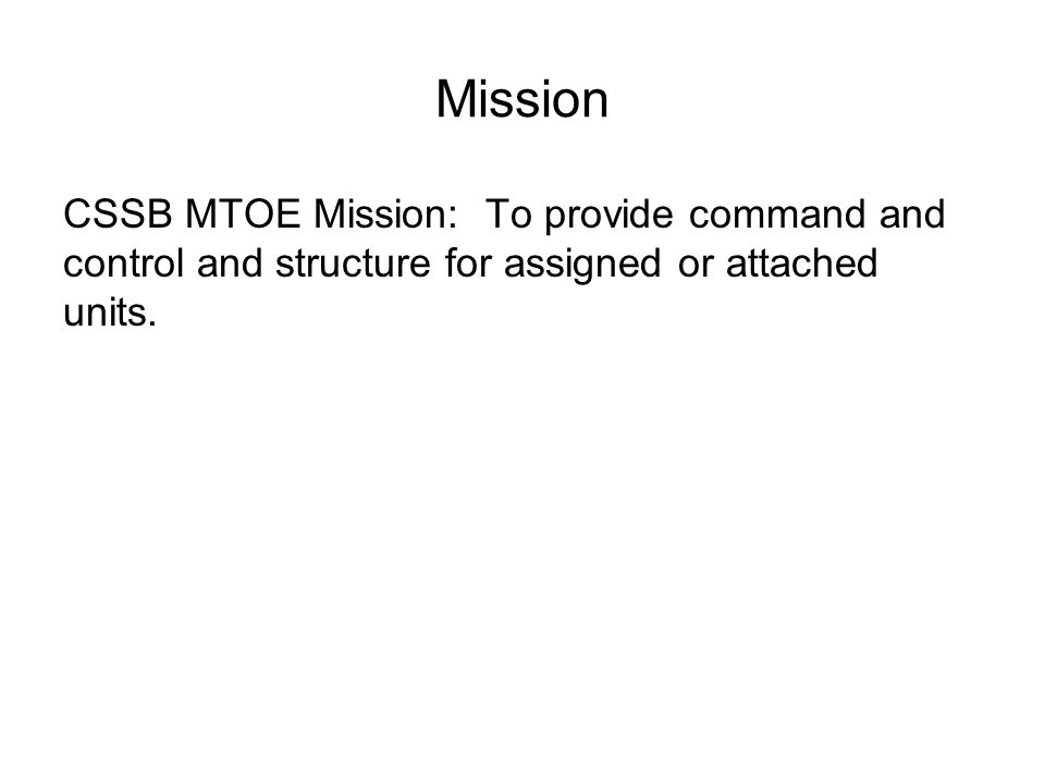 Mission CSSB MTOE Mission: To provide command and control and structure for assigned or attached units.
