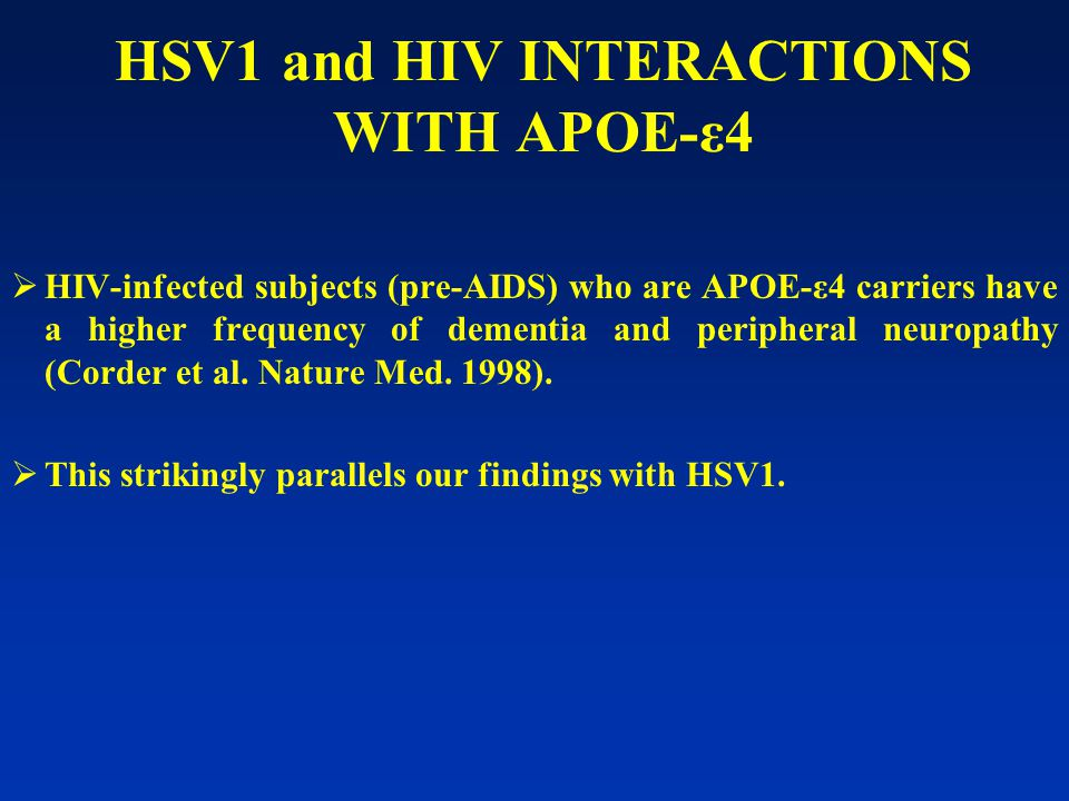 HSV1 and HIV INTERACTIONS WITH APOE-ε4  HIV-infected subjects (pre-AIDS) who are APOE-ε4 carriers have a higher frequency of dementia and peripheral neuropathy (Corder et al.