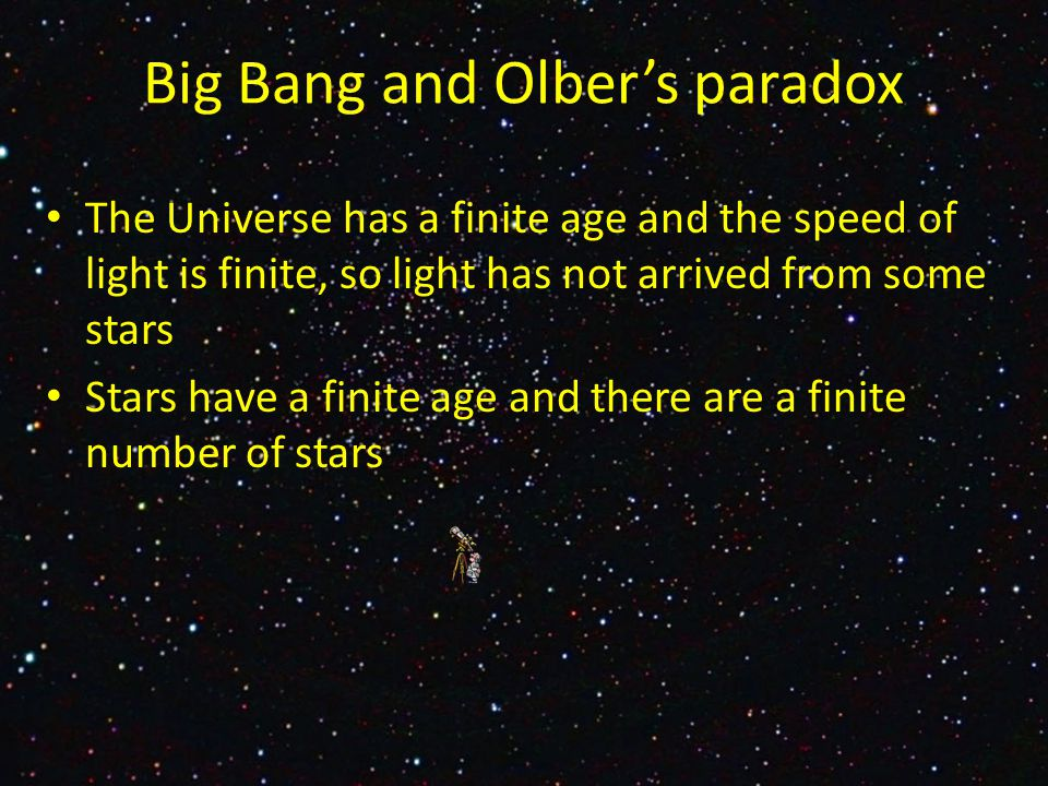 The Universe has a finite age and the speed of light is finite, so light has not arrived from some stars Stars have a finite age and there are a finite number of stars Big Bang and Olber's paradox