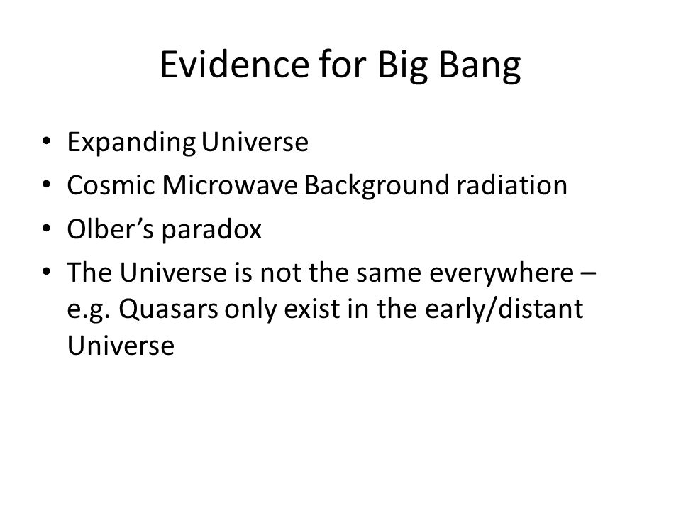 Evidence for Big Bang Expanding Universe Cosmic Microwave Background radiation Olber's paradox The Universe is not the same everywhere – e.g.