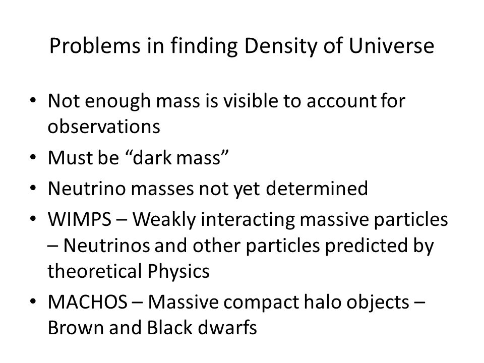 Problems in finding Density of Universe Not enough mass is visible to account for observations Must be dark mass Neutrino masses not yet determined WIMPS – Weakly interacting massive particles – Neutrinos and other particles predicted by theoretical Physics MACHOS – Massive compact halo objects – Brown and Black dwarfs