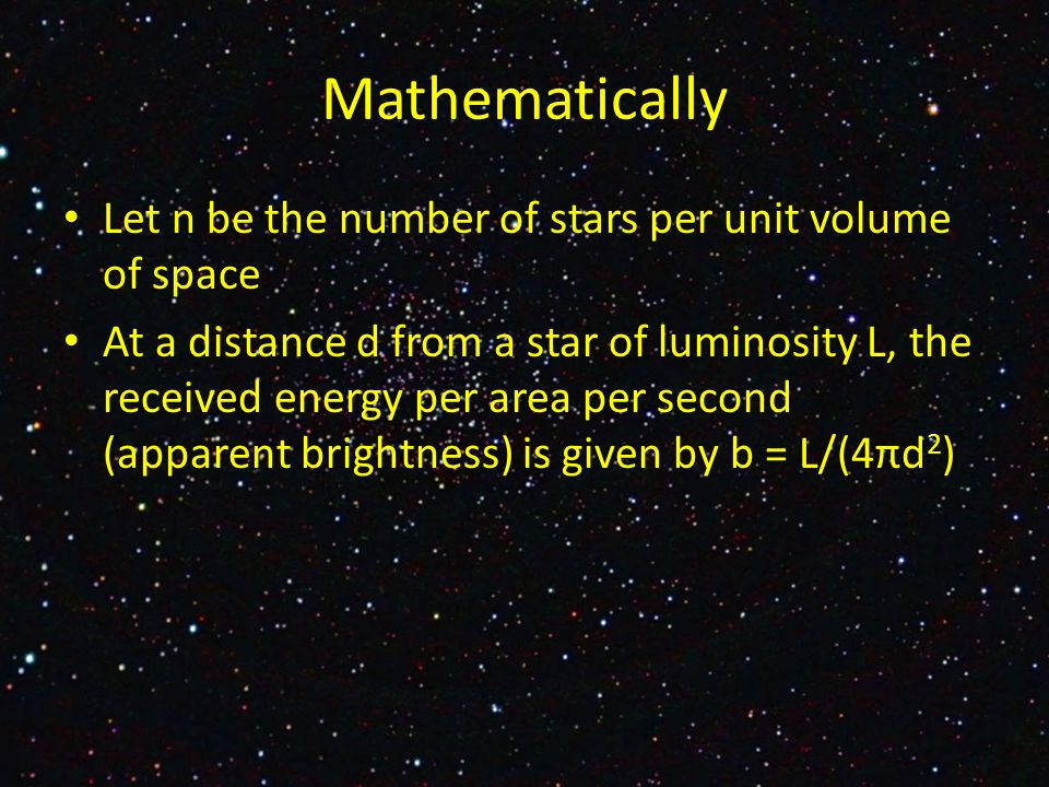 Let n be the number of stars per unit volume of space At a distance d from a star of luminosity L, the received energy per area per second (apparent brightness) is given by b = L/(4πd 2 ) Mathematically