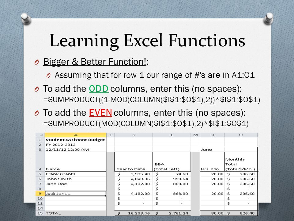 Learning Excel Functions O Bigger & Better Function!: O Assuming that for row 1 our range of # s are in A1:O1 O To add the ODD columns, enter this (no spaces): =SUMPRODUCT((1-MOD(COLUMN($I$1:$O$1),2))*$I$1:$O$1) O To add the EVEN columns, enter this (no spaces): =SUMPRODUCT(MOD(COLUMN($I$1:$O$1),2)*$I$1:$O$1)