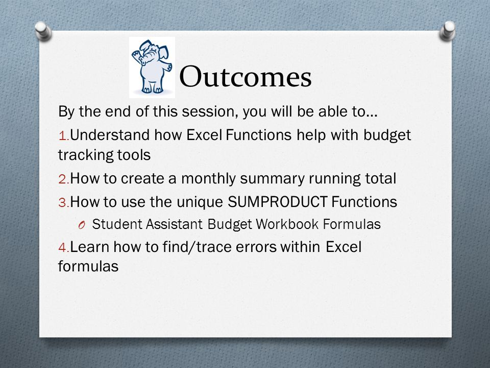 Outcomes By the end of this session, you will be able to… 1. Understand how Excel Functions help with budget tracking tools 2. How to create a monthly